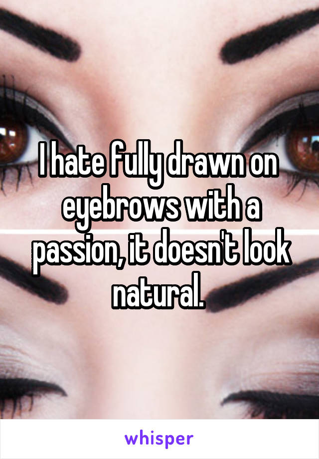 I hate fully drawn on  eyebrows with a passion, it doesn't look natural.