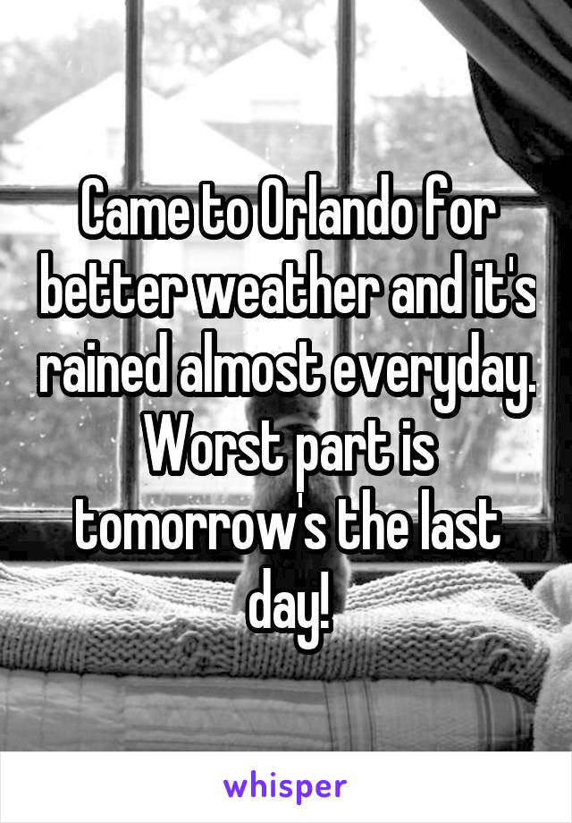 Came to Orlando for better weather and it's rained almost everyday. Worst part is tomorrow's the last day!