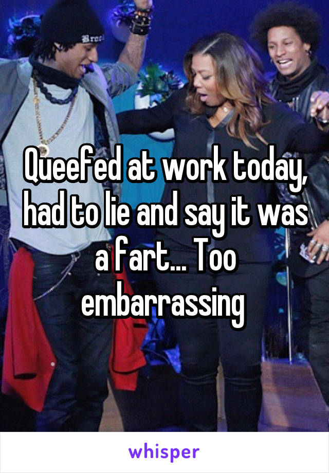 Queefed at work today, had to lie and say it was a fart... Too embarrassing