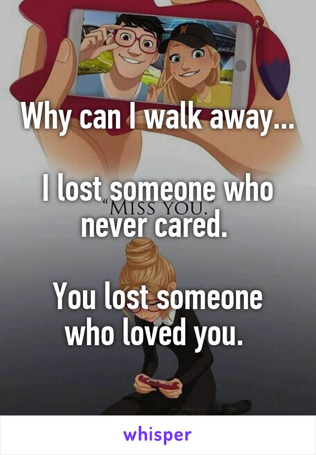 Why can I walk away...   I lost someone who never cared.   You lost someone who loved you.