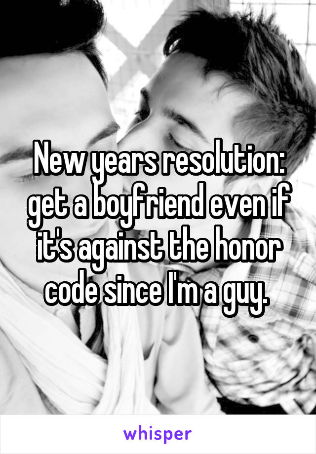 New years resolution: get a boyfriend even if it's against the honor code since I'm a guy.