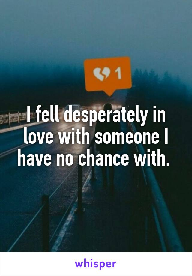 I fell desperately in love with someone I have no chance with.