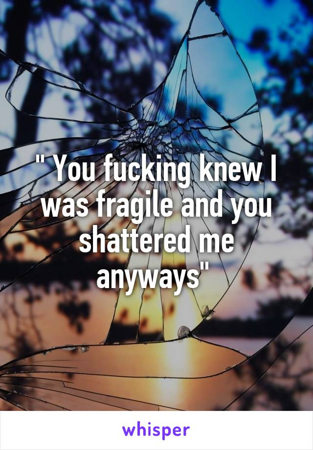 """"""" You fucking knew I was fragile and you shattered me anyways"""""""