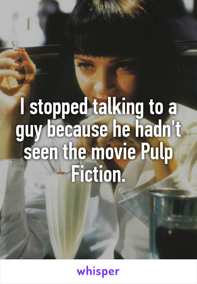I stopped talking to a guy because he hadn't seen the movie Pulp Fiction.