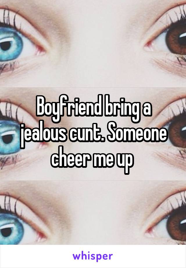 Boyfriend bring a jealous cunt. Someone cheer me up