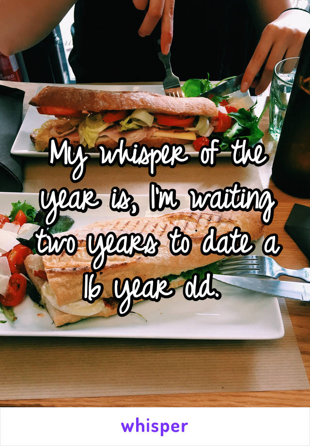 My whisper of the year is, I'm waiting two years to date a 16 year old.