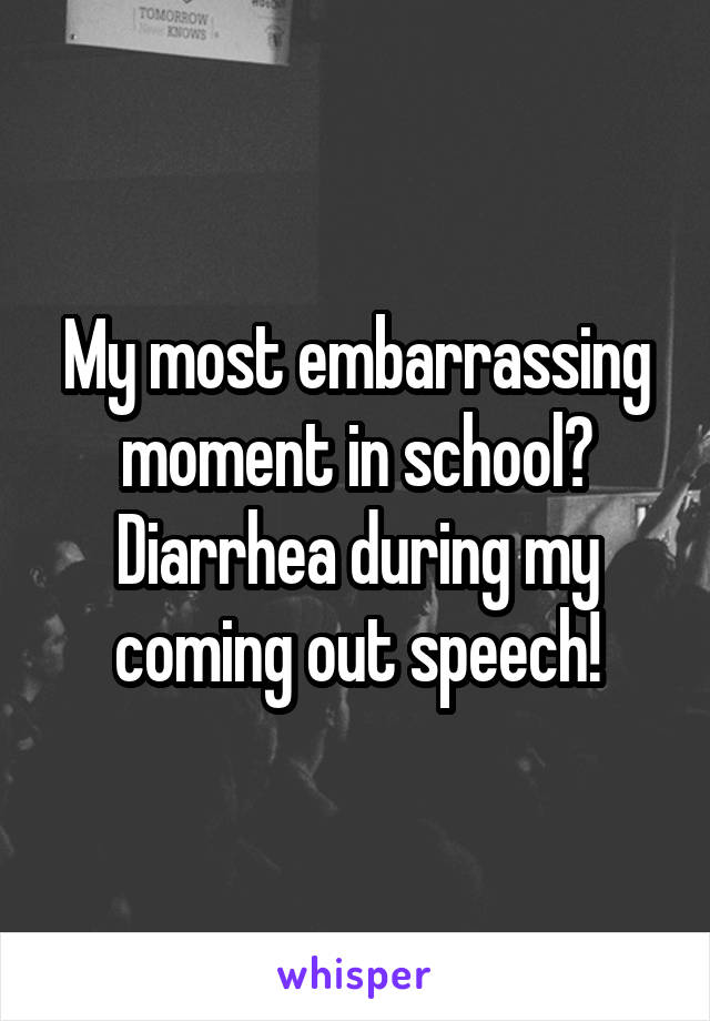 My most embarrassing moment in school? Diarrhea during my coming out speech!