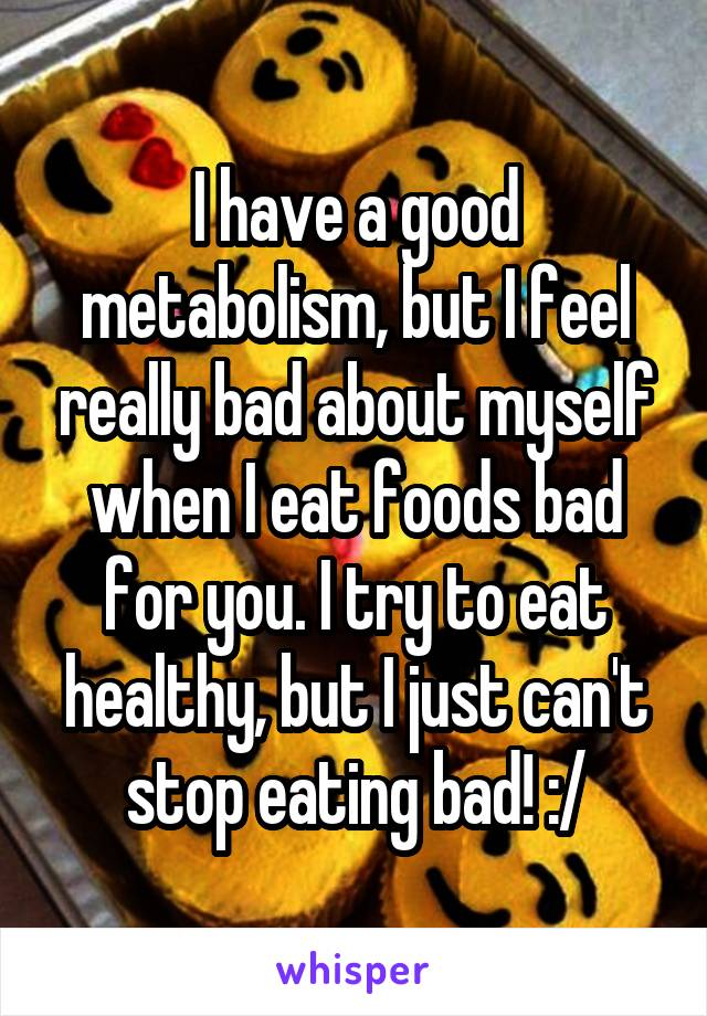 I have a good metabolism, but I feel really bad about myself when I eat foods bad for you. I try to eat healthy, but I just can't stop eating bad! :/