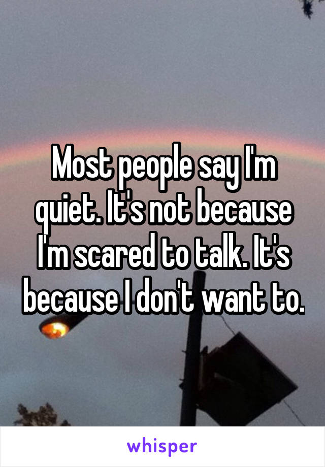 Most people say I'm quiet. It's not because I'm scared to talk. It's because I don't want to.