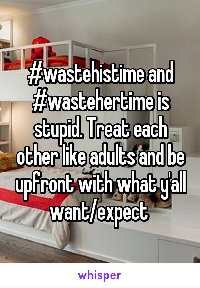 #wastehistime and #wastehertime is stupid. Treat each other like adults and be upfront with what y'all want/expect
