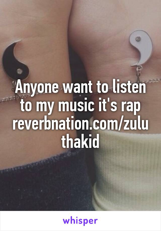 Anyone want to listen to my music it's rap reverbnation.com/zuluthakid