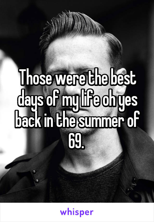 Those were the best days of my life oh yes back in the summer of 69.