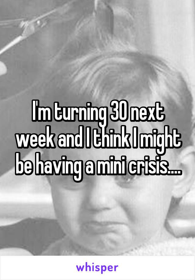 I'm turning 30 next week and I think I might be having a mini crisis....