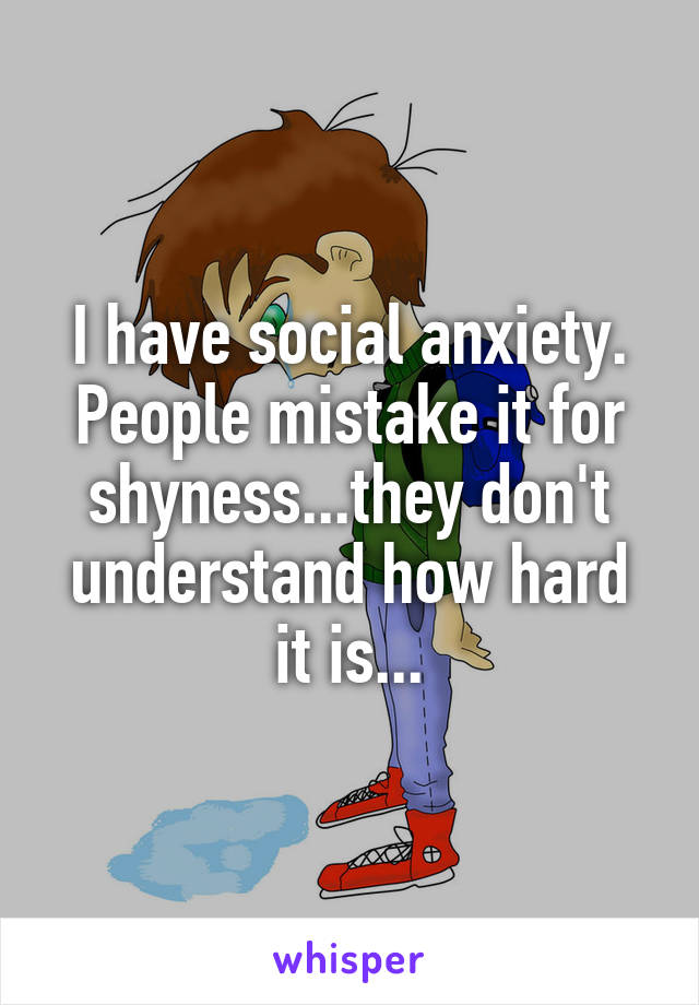 I have social anxiety. People mistake it for shyness...they don't understand how hard it is...