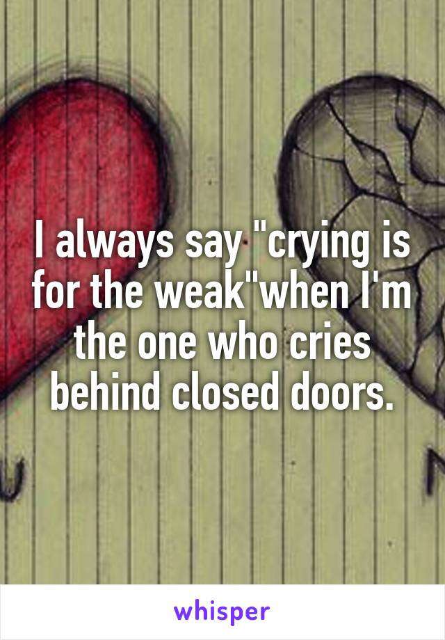 "I always say ""crying is for the weak""when I'm the one who cries behind closed doors."