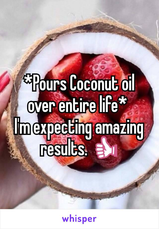 *Pours Coconut oil over entire life*  I'm expecting amazing results. 👍