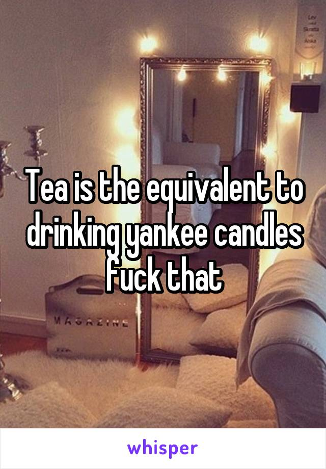 Tea is the equivalent to drinking yankee candles fuck that