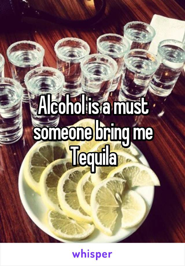 Alcohol is a must someone bring me Tequila