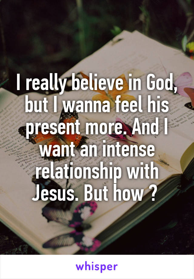 I really believe in God, but I wanna feel his present more. And I want an intense relationship with Jesus. But how ?