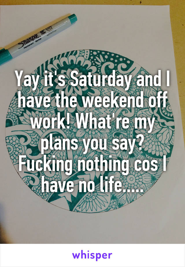 Yay it's Saturday and I have the weekend off work! What're my plans you say? Fucking nothing cos I have no life.....