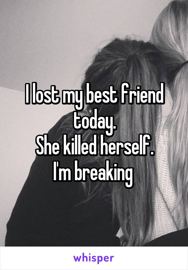 I lost my best friend today. She killed herself. I'm breaking