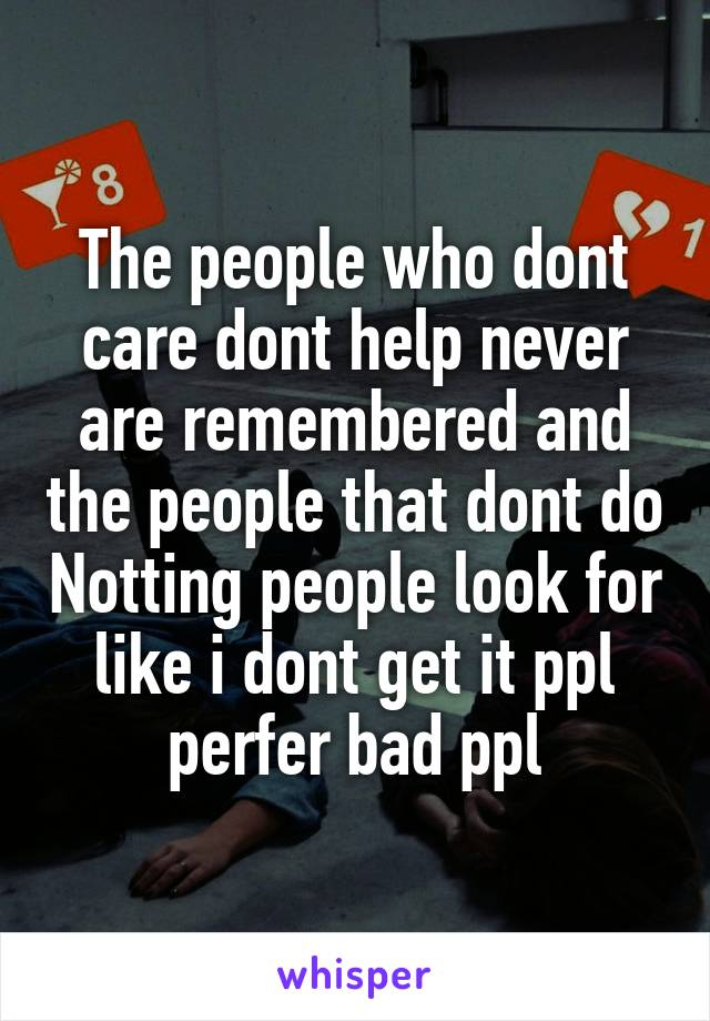 The people who dont care dont help never are remembered and the people that dont do Notting people look for like i dont get it ppl perfer bad ppl