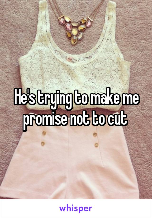 He's trying to make me promise not to cut