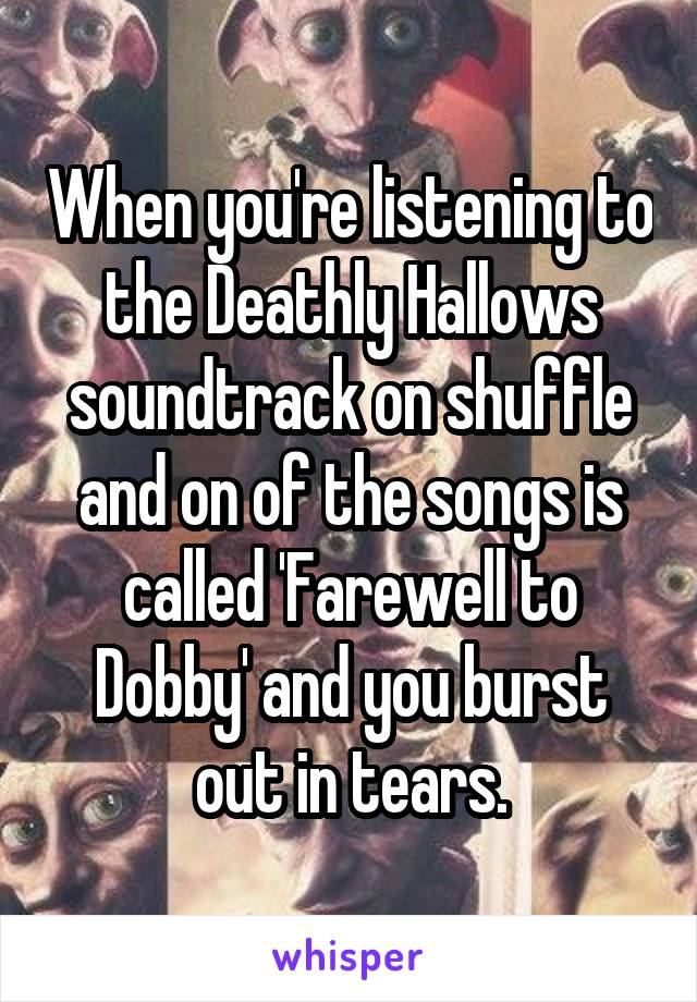 When you're listening to the Deathly Hallows soundtrack on shuffle and on of the songs is called 'Farewell to Dobby' and you burst out in tears.
