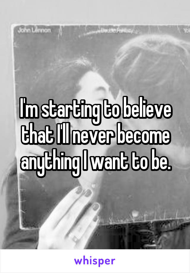 I'm starting to believe that I'll never become anything I want to be.