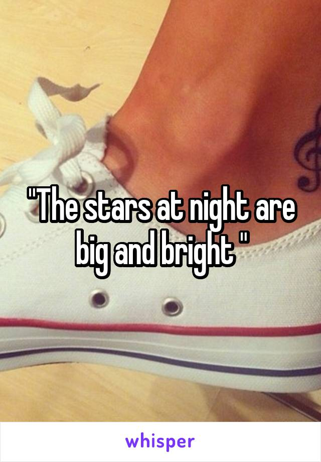 """""""The stars at night are big and bright """""""