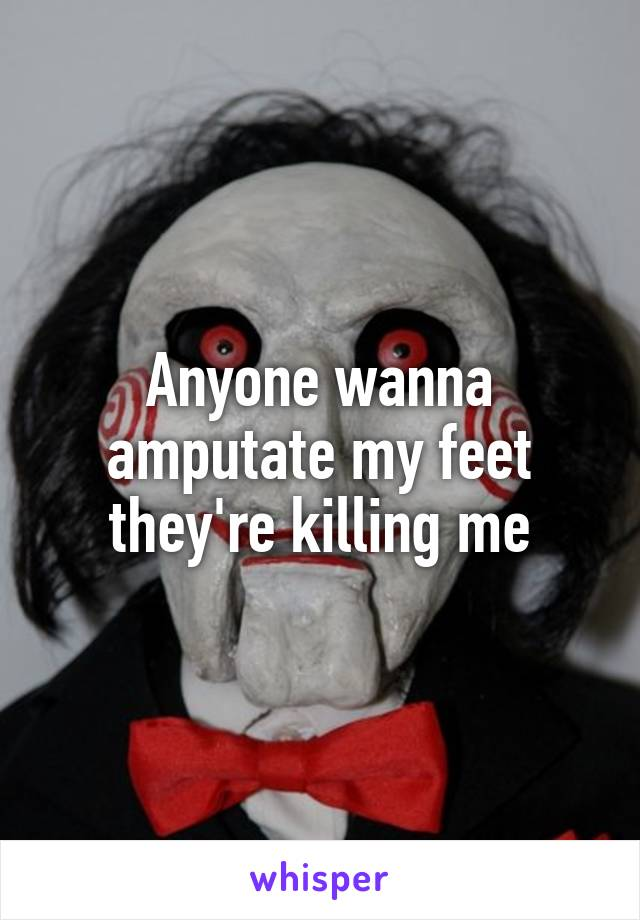 Anyone wanna amputate my feet they're killing me
