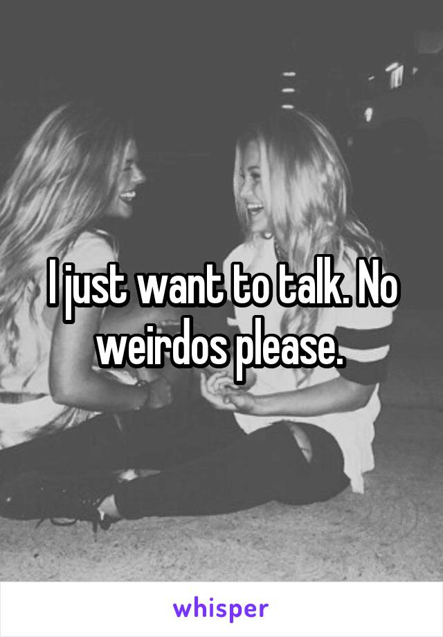 I just want to talk. No weirdos please.