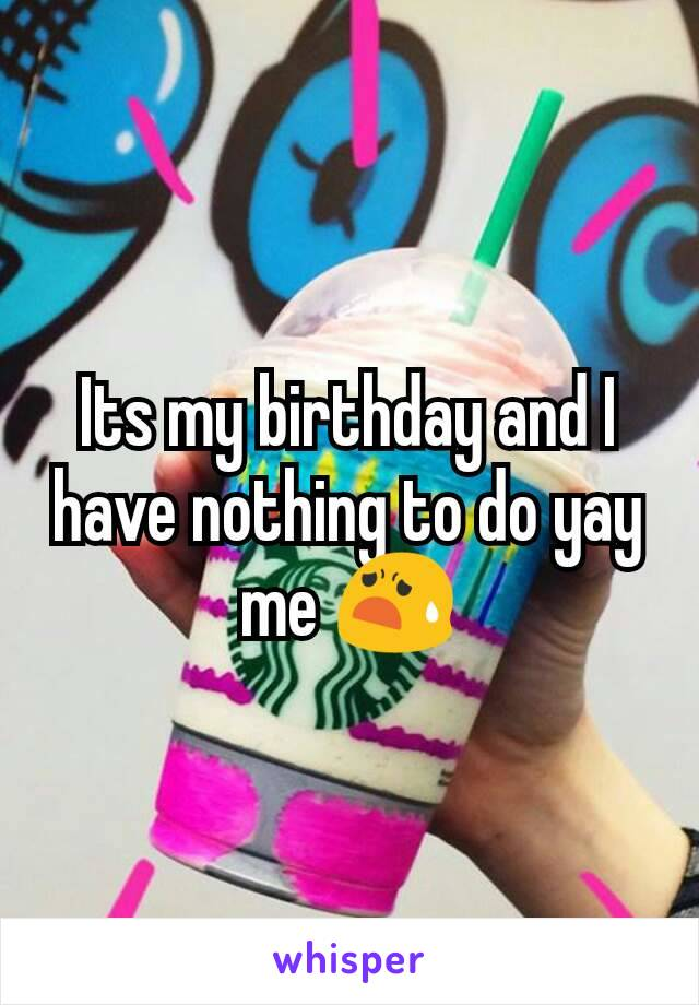 Its my birthday and I have nothing to do yay me 😧