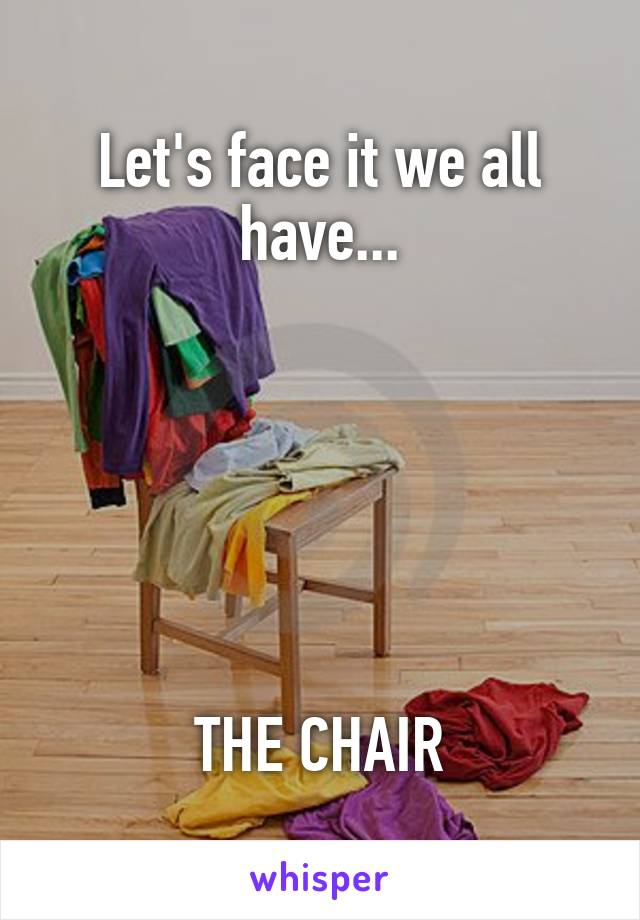 Let's face it we all have...       THE CHAIR