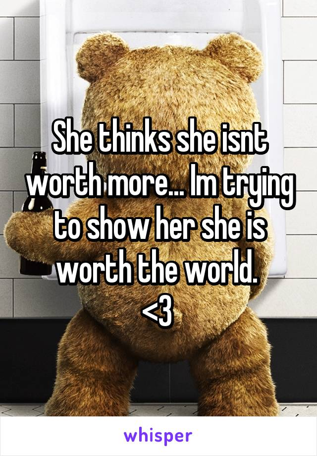 She thinks she isnt worth more... Im trying to show her she is worth the world.  <3