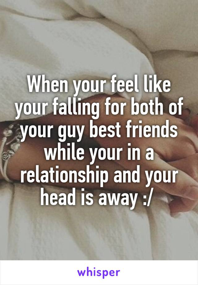 When your feel like your falling for both of your guy best friends while your in a relationship and your head is away :/
