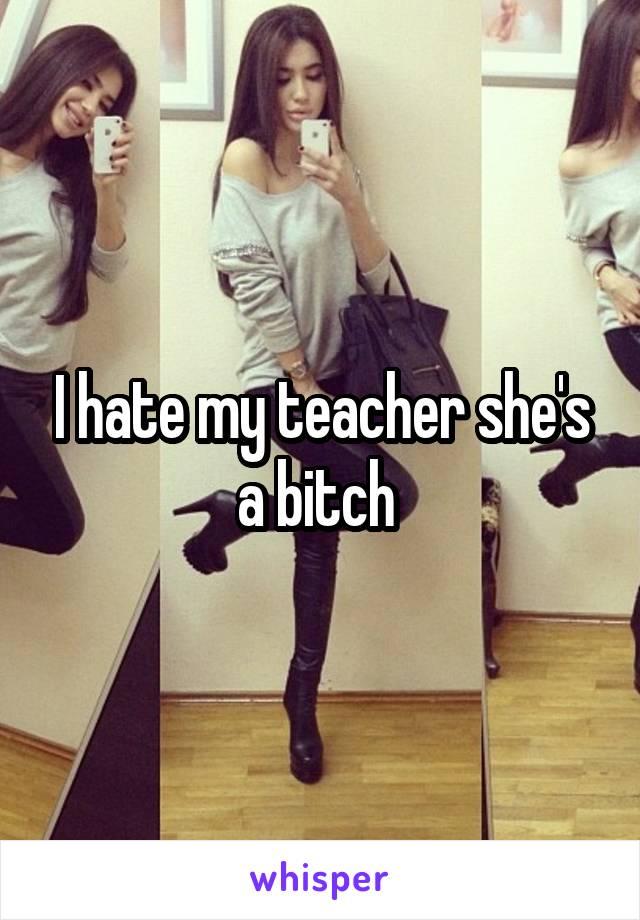 I hate my teacher she's a bitch