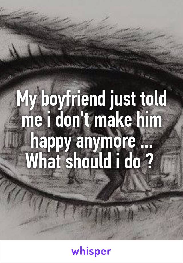 My boyfriend just told me i don't make him happy anymore ... What should i do ?