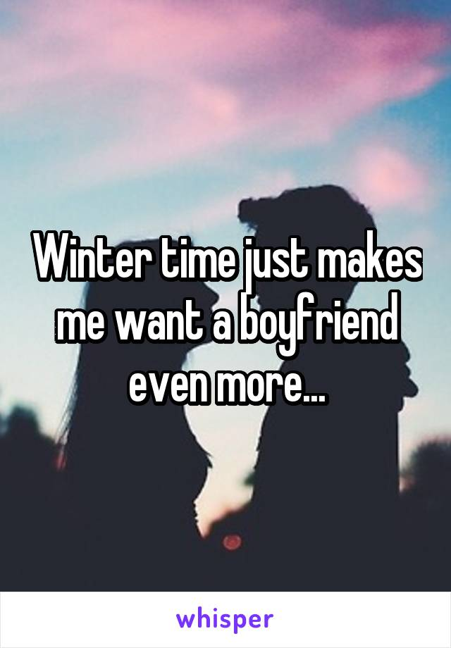 Winter time just makes me want a boyfriend even more...