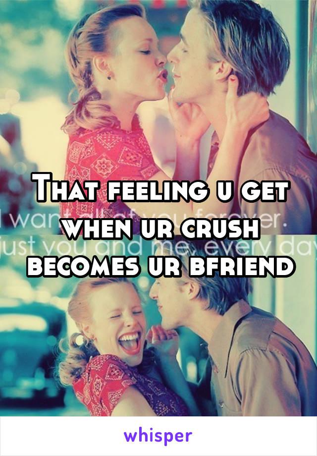 That feeling u get when ur crush becomes ur bfriend