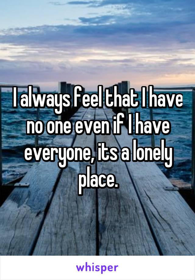 I always feel that I have no one even if I have everyone, its a lonely place.