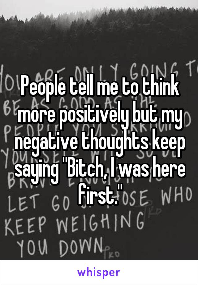 """People tell me to think more positively but my negative thoughts keep saying """"Bitch, I was here first."""""""
