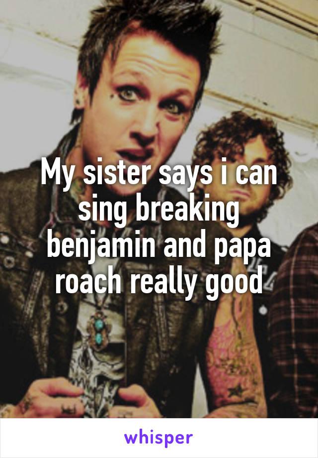 My sister says i can sing breaking benjamin and papa roach really good