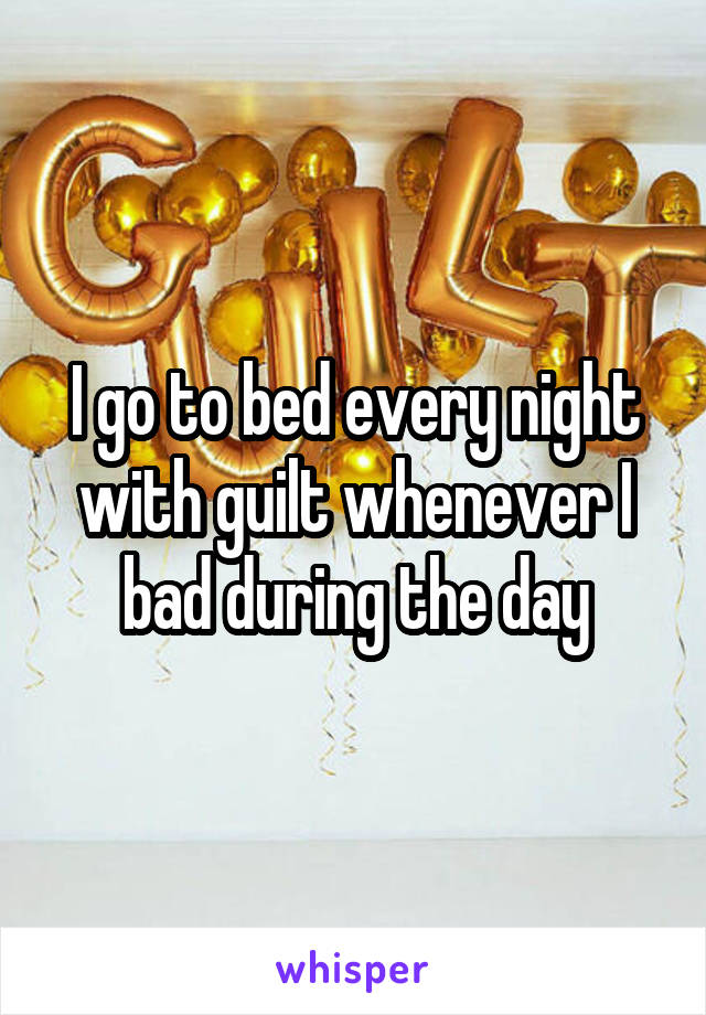I go to bed every night with guilt whenever I bad during the day