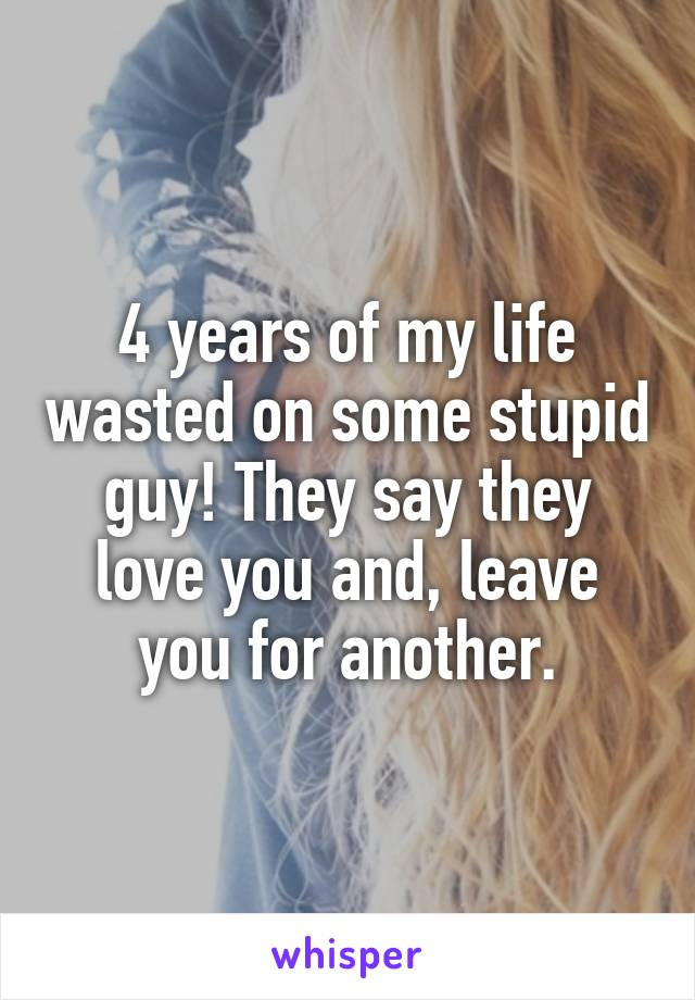 4 years of my life wasted on some stupid guy! They say they love you and, leave you for another.