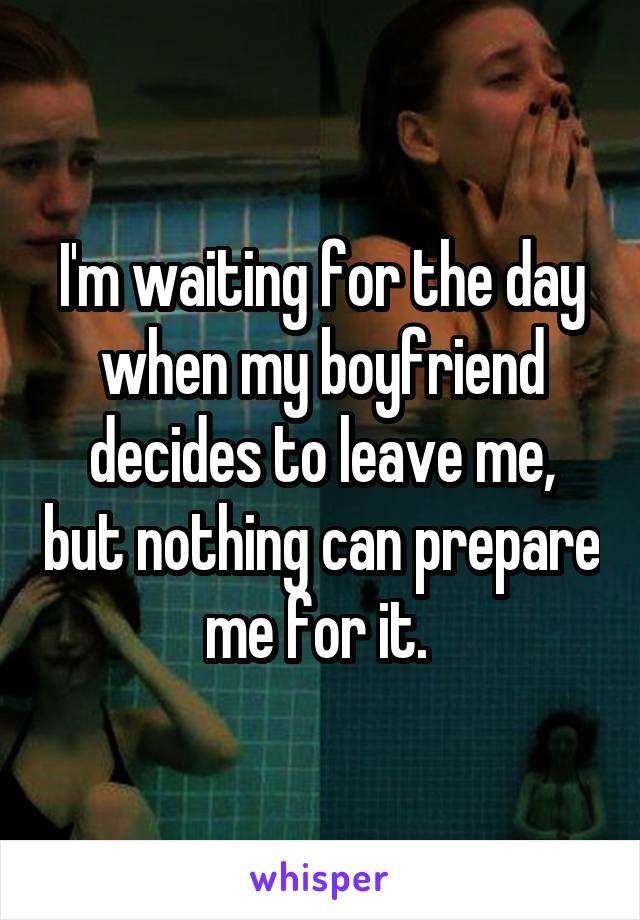 I'm waiting for the day when my boyfriend decides to leave me, but nothing can prepare me for it.
