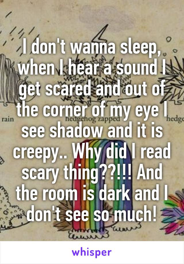 I don't wanna sleep, when I hear a sound I get scared and out of the corner of my eye I see shadow and it is creepy.. Why did I read scary thing??!!! And the room is dark and I don't see so much!