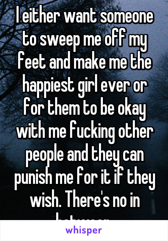 I either want someone to sweep me off my feet and make me the happiest girl ever or for them to be okay with me fucking other people and they can punish me for it if they wish. There's no in between