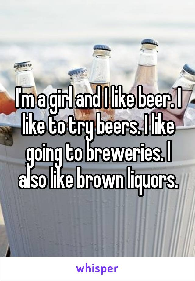 I'm a girl and I like beer. I like to try beers. I like going to breweries. I also like brown liquors.