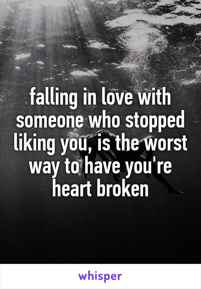 falling in love with someone who stopped liking you, is the worst way to have you're heart broken